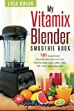 Vitamix Blender Smoothie Book: 101 Superfood Smoothie Recipes for your Vitamix 5200, 5300, 6300, 7500, 750 or Pro Series...